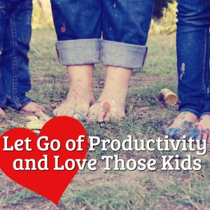 Love your kids and let go of productivity