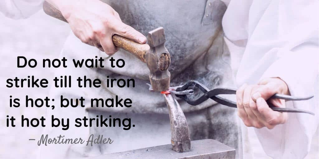 Do not wait to strike till the iron is hot but make it hot by striking