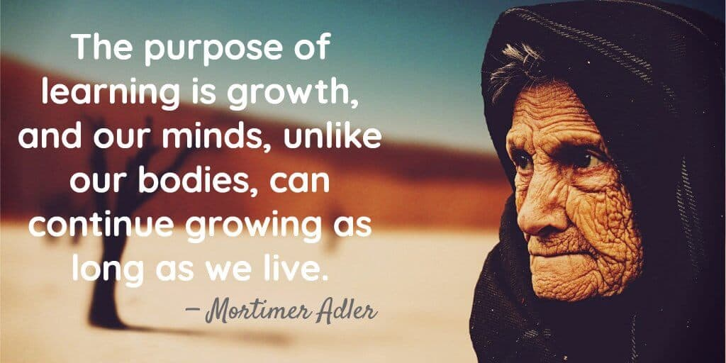 The purpose of learning is growth, and our minds, unlike our bodies, can continue growing as long as we live